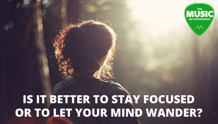 Is It Better To Stay Focused Or To Let Your Mind Wander?